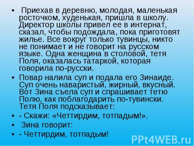 Приехав в деревню, молодая, маленькая росточком, худенькая, пришла в школу. Директор школы привел ее в интернат, сказал, чтобы подождала, пока приготовят жилье. Все вокруг только тувинцы, никто не понимает и не говорит на русском языке. Одна женщина…