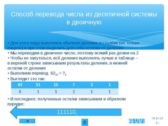 62 31 15 7 3 1 0 1 1 1 1 1 * Способ перевода числа из десятичной системы в двоичную Для этого надо выполнить обычное деление в столбик (но только нацело) и при этом выделить для себя остатки от деления Мы переводим в двоичное число, поэтому всякий р…