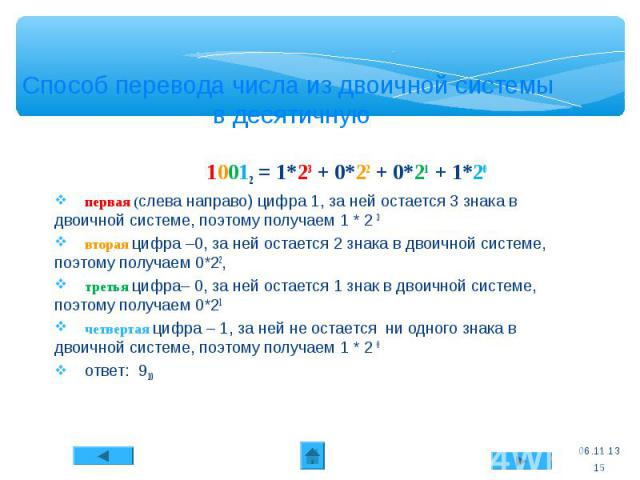 * Способ перевода числа из двоичной системы в десятичную 10012 = 1*23 + 0*22 + 0*21 + 1*20 первая (слева направо) цифра 1, за ней остается 3 знака в двоичной системе, поэтому получаем 1 * 2 3 вторая цифра –0, за ней остается 2 знака в двоичной систе…