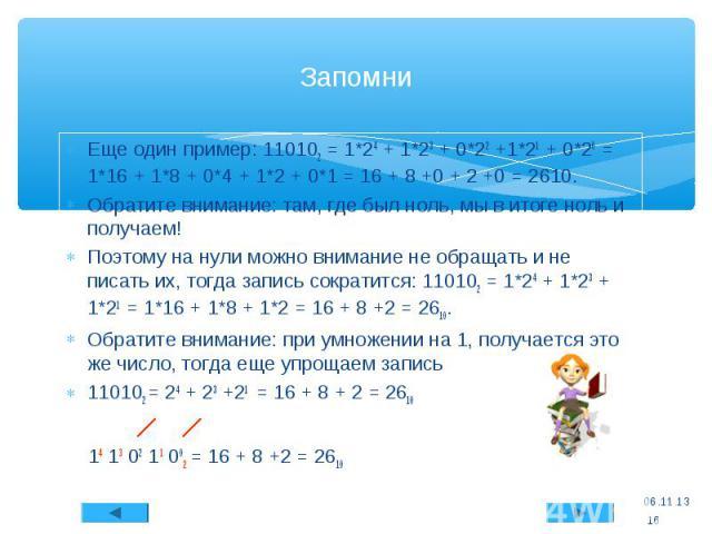 Еще один пример: 110102 = 1*24 + 1*23 + 0*22 +1*21 + 0*20 = 1*16 + 1*8 + 0*4 + 1*2 + 0*1 = 16 + 8 +0 + 2 +0 = 2610. Обратите внимание: там, где был ноль, мы в итоге ноль и получаем! Поэтому на нули можно внимание не обращать и не писать их, тогда за…