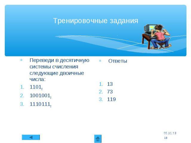 Тренировочные задания Переведи в десятичную системы счисления следующие двоичные числа: 11012 10010012 11101112 Ответы 13 73 119 * *