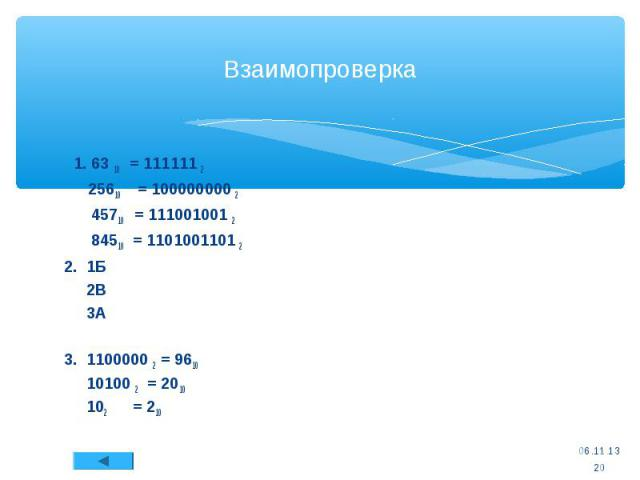 Взаимопроверка 1. 63 10 = 111111 2 25610 = 100000000 2 45710 = 111001001 2 84510 = 1101001101 2 2. 1Б 2В 3А 3. 1100000 2 = 9610 10100 2 = 2010 102 = 210 * *