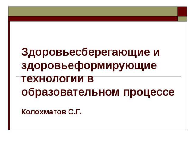 Здоровьесберегающие и здоровьеформирующие технологии в образовательном процессе Колохматов С.Г.