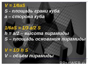 V = 1/6aS S - площадь грани куба а – сторона куба 1/6aS = 1/3 а/2 S h = а/2 – вы