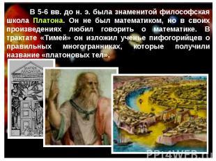 В 5-6 вв. до н. э. была знаменитой философская школа Платона. Он не был математи