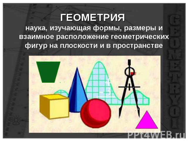 ГЕОМЕТРИЯ наука, изучающая формы, размеры и взаимное расположение геометрических фигур на плоскости и в пространстве