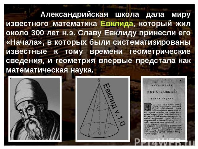 Александрийская школа дала миру известного математика Евклида, который жил около 300 лет н.э. Славу Евклиду принесли его «Начала», в которых были систематизированы известные к тому времени геометрические сведения, и геометрия впервые предстала как м…