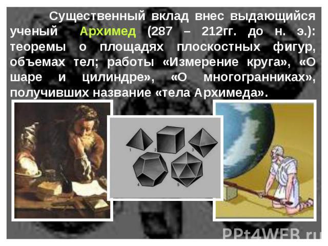 Существенный вклад внес выдающийся ученый Архимед (287 – 212гг. до н. э.): теоремы о площадях плоскостных фигур, объемах тел; работы «Измерение круга», «О шаре и цилиндре», «О многогранниках», получивших название «тела Архимеда».