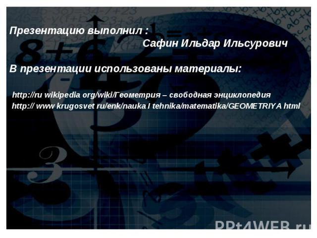 Презентацию выполнил : Сафин Ильдар ИльсуровичВ презентации использованы материалы: http://ru wikipedia org/wiki/Геометрия – свободная энциклопедия http:// www krugosvet ru/enk/nauka I tehnika/matematika/GEOMETRIYA html
