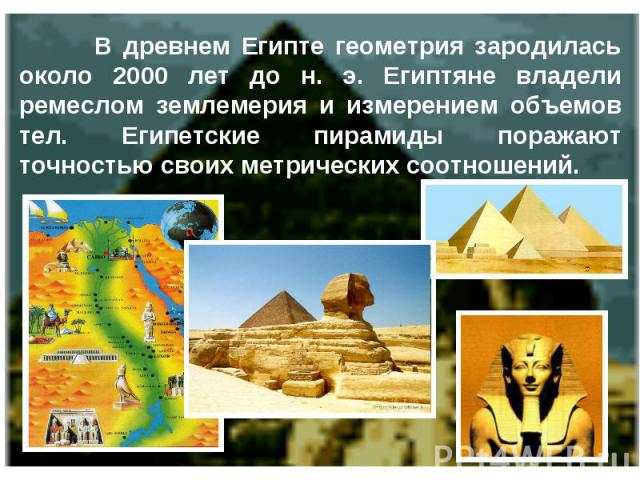 В древнем Египте геометрия зародилась около 2000 лет до н. э. Египтяне владели ремеслом землемерия и измерением объемов тел. Египетские пирамиды поражают точностью своих метрических соотношений.