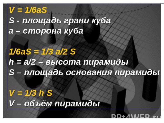 V = 1/6aS S - площадь грани куба а – сторона куба 1/6aS = 1/3 а/2 S h = а/2 – высота пирамиды S – площадь основания пирамиды V = 1/3 h S V – объём пирамиды