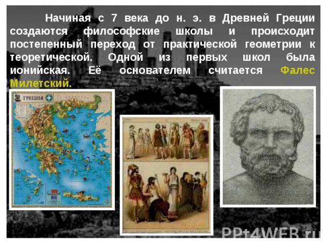 Начиная с 7 века до н. э. в Древней Греции создаются философские школы и происходит постепенный переход от практической геометрии к теоретической. Одной из первых школ была ионийская. Её основателем считается Фалес Милетский.