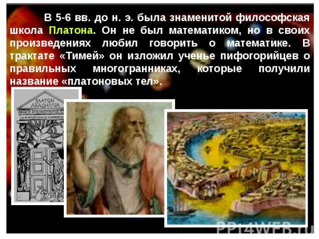В 5-6 вв. до н. э. была знаменитой философская школа Платона. Он не был математиком, но в своих произведениях любил говорить о математике. В трактате «Тимей» он изложил ученье пифогорийцев о правильных многогранниках, которые получили название «плат…
