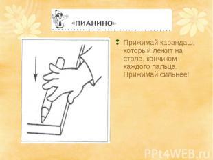Прижимай карандаш, который лежит на столе, кончиком каждого пальца. Прижимай сил