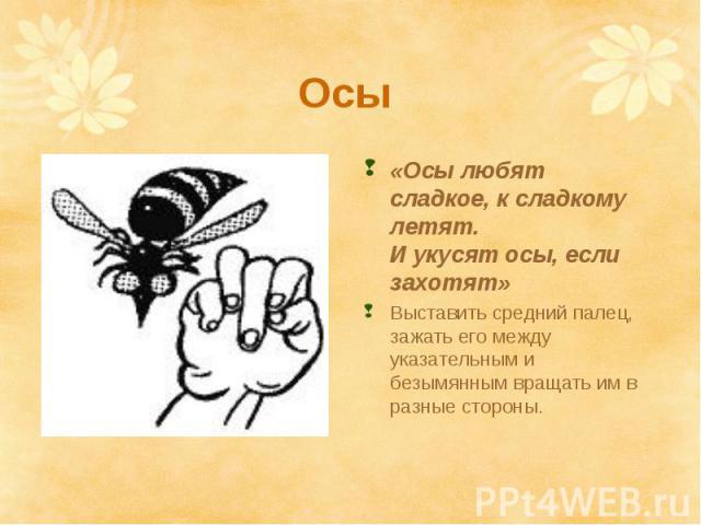 Осы «Осы любят сладкое, к сладкому летят. И укусят осы, если захотят» Выставить средний палец, зажать его между указательным и безымянным вращать им в разные стороны.