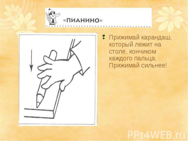 Прижимай карандаш, который лежит на столе, кончиком каждого пальца. Прижимай сильнее!
