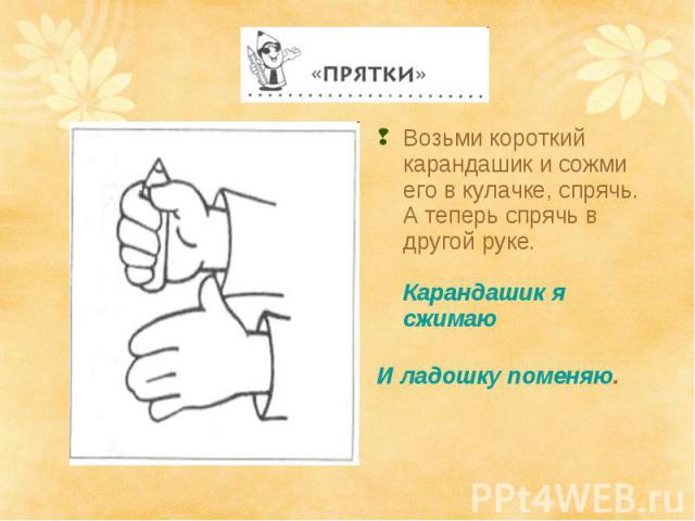 Возьми короткий карандашик и сожми его в кулачке, спрячь. А теперь спрячь в другой руке. Карандашик я сжимаю И ладошку поменяю.