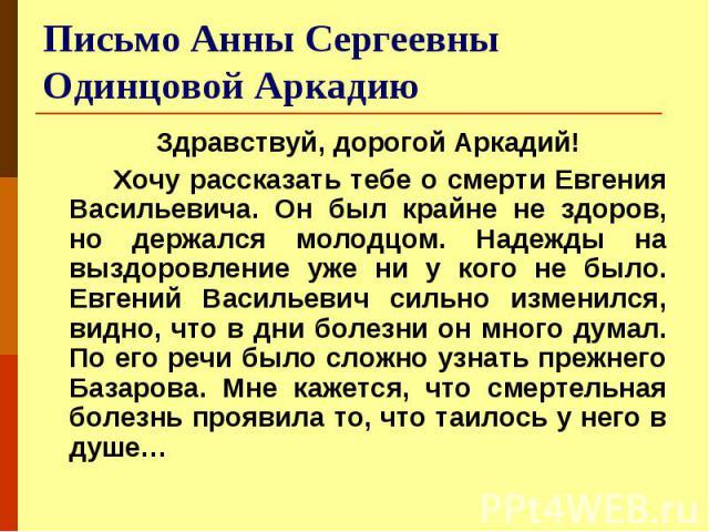 Письмо Анны Сергеевны Одинцовой Аркадию Здравствуй, дорогой Аркадий! Хочу рассказать тебе о смерти Евгения Васильевича. Он был крайне не здоров, но держался молодцом. Надежды на выздоровление уже ни у кого не было. Евгений Васильевич сильно изменилс…