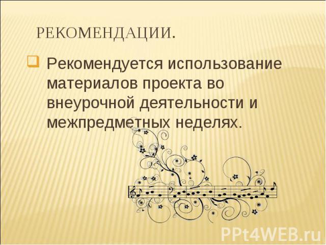 Рекомендуется использование материалов проекта во внеурочной деятельности и межпредметных неделях. РЕКОМЕНДАЦИИ.