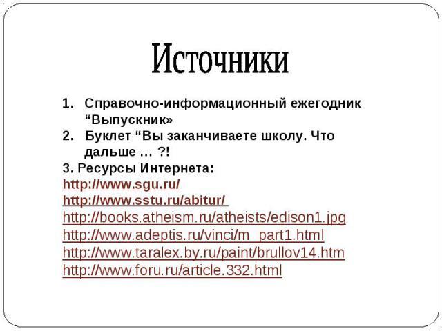 """Справочно-информационный ежегодник """"Выпускник» 2. Буклет """"Вы заканчиваете школу. Что дальше … ?! 3. Ресурсы Интернета: http://www.sgu.ru/ http://www.sstu.ru/abitur/ http://books.atheism.ru/atheists/edison1.jpg http://www.adeptis.ru/vinci/m_part1.htm…"""
