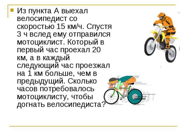 Из пункта А выехал велосипедист со скоростью 15 км/ч. Спустя 3 ч вслед ему отправился мотоциклист. Который в первый час проехал 20 км, а в каждый следующий час проезжал на 1 км больше, чем в предыдущий. Сколько часов потребовалось мотоциклисту, чтоб…