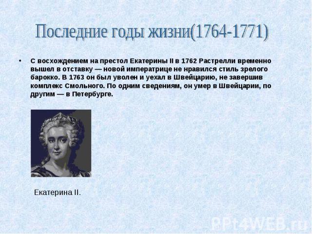 Екатерина II. С восхождением на престол Екатерины II в 1762 Растрелли временно вышел в отставку — новой императрице не нравился стиль зрелого барокко. В 1763 он был уволен и уехал в Швейцарию, не завершив комплекс Смольного. По одним сведениям, он у…