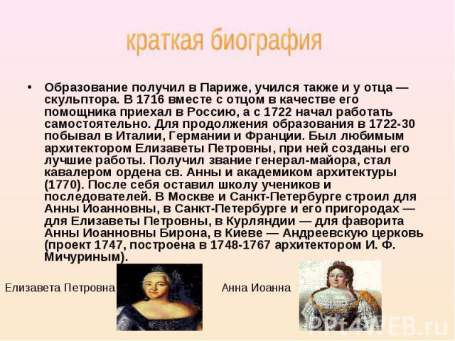 Елизавета Петровна Анна Иоанна Образование получил в Париже, учился также и у отца — скульптора. В 1716 вместе с отцом в качестве его помощника приехал в Россию, а с 1722 начал работать самостоятельно. Для продолжения образования в 1722-30 побывал в…
