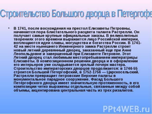 и В 1741, после восхождения на престол Елизаветы Петровны, начинается пора блистательного расцвета таланта Растрелли. Он получает самые крупные официальные заказы. В великолепных творениях этого времени выражается лицо Российской империи, воплощаютс…