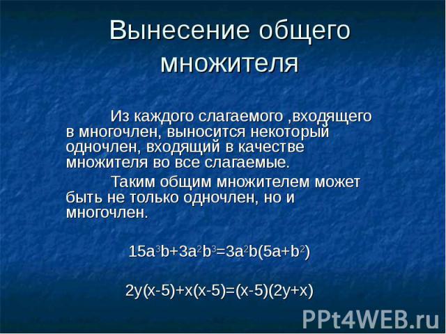 Вынесение общего множителяИз каждого слагаемого ,входящего в многочлен, выносится некоторый одночлен, входящий в качестве множителя во все слагаемые.Таким общим множителем может быть не только одночлен, но и многочлен.15а3b+3a2b3=3a2b(5a+b2)2y(x-5)+…