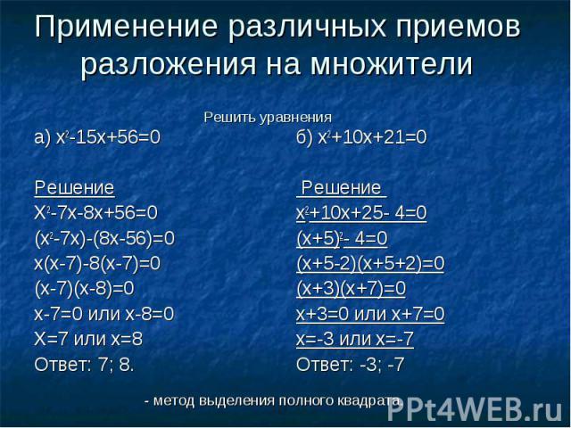 Применение различных приемов разложения на множителиa) x2-15x+56=0РешениеX2-7x-8x+56=0(x2-7x)-(8x-56)=0x(x-7)-8(x-7)=0 (x-7)(x-8)=0 x-7=0 или x-8=0 X=7 или x=8Ответ: 7; 8.