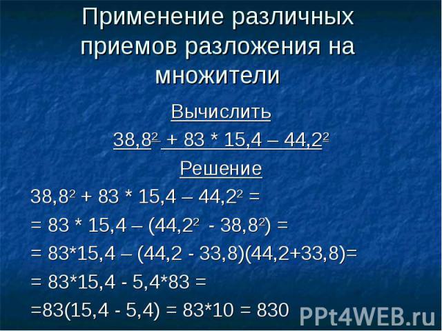 Применение различных приемов разложения на множителиВычислить38,82 + 83 * 15,4 – 44,22Решение38,82 + 83 * 15,4 – 44,22 = = 83 * 15,4 – (44,22 - 38,82) == 83*15,4 – (44,2 - 33,8)(44,2+33,8)== 83*15,4 - 5,4*83 = =83(15,4 - 5,4) = 83*10 = 830