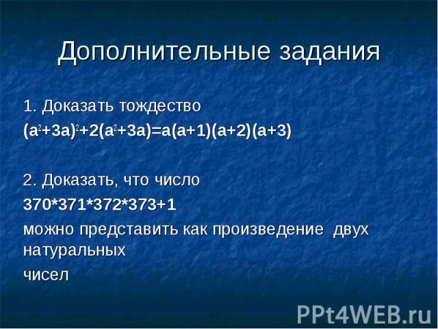 Дополнительные задания1. Доказать тождество(a2+3a)2+2(a2+3a)=a(a+1)(a+2)(a+3)2. Доказать, что число 370*371*372*373+1 можно представить как произведение двух натуральныхчисел