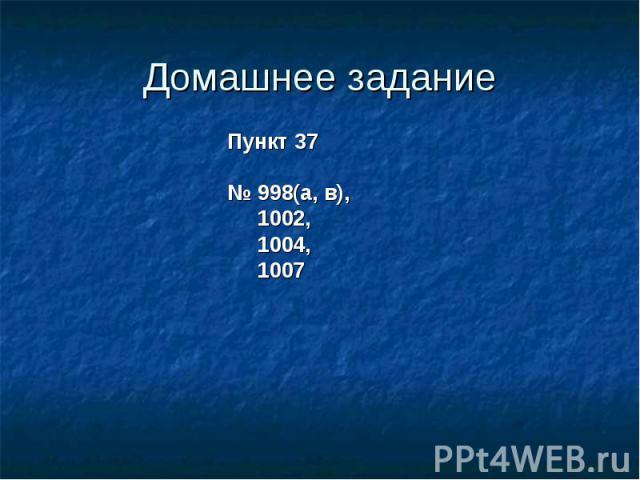 Домашнее заданиеПункт 37№ 998(a, в), 1002, 1004, 1007