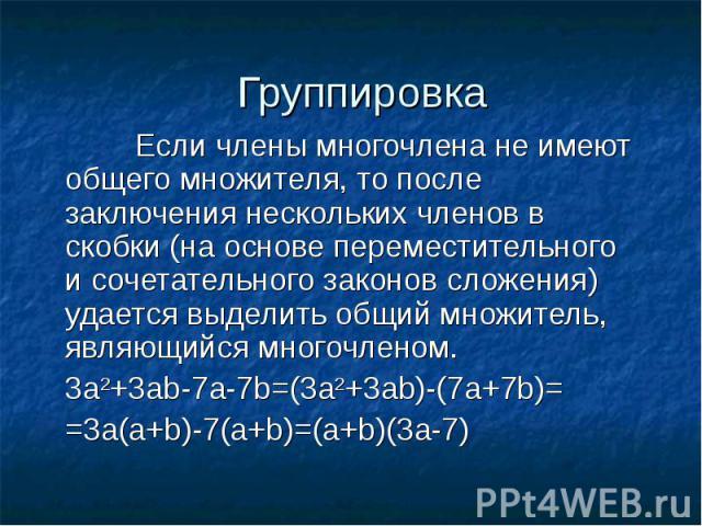 ГруппировкаЕсли члены многочлена не имеют общего множителя, то после заключения нескольких членов в скобки (на основе переместительного и сочетательного законов сложения) удается выделить общий множитель, являющийся многочленом.3а2+3аb-7a-7b=(3a2+3a…