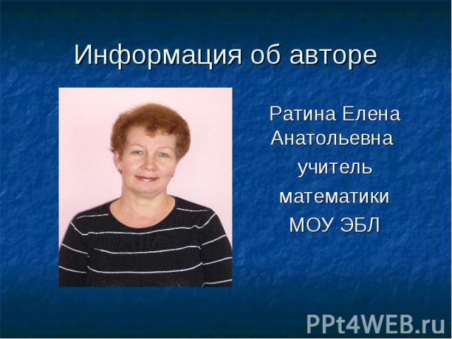 Информация об автореРатина Елена Анатольевна учительматематики МОУ ЭБЛ
