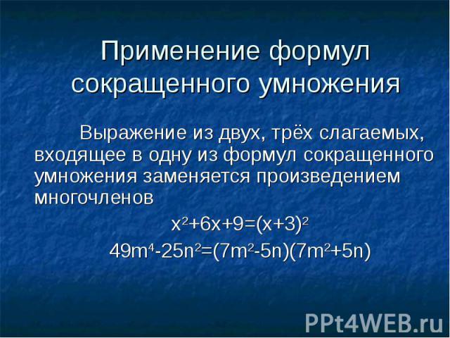 Применение формул сокращенного умноженияВыражение из двух, трёх слагаемых, входящее в одну из формул сокращенного умножения заменяется произведением многочленов x2+6х+9=(х+3)249m4-25n2=(7m2-5n)(7m2+5n)