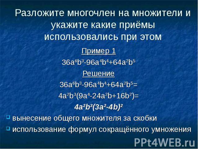 Разложите многочлен на множители и укажите какие приёмы использовались при этомПример 136а6b3-96a4b4+64a2b5Решение36а6b3-96a4b4+64a2b5=4a2b3(9a4-24a2b+16b2)=4a2b3(3a2-4b)2 вынесение общего множителя за скобки использование формул сокращённого умножения