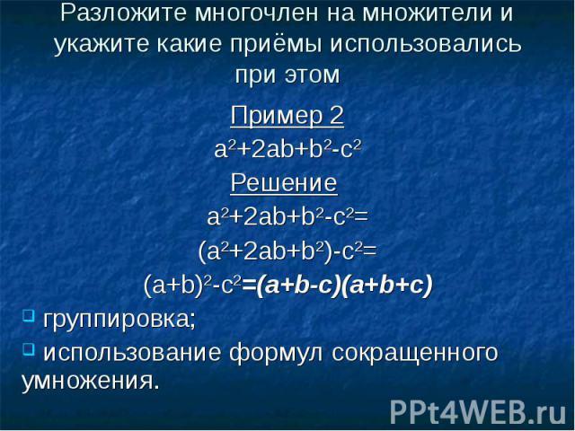 Разложите многочлен на множители и укажите какие приёмы использовались при этомПример 2a2+2ab+b2-c2Решение a2+2ab+b2-с2=(a2+2ab+b2)-c2=(a+b)2-c2=(a+b-c)(a+b+c) группировка; использование формул сокращенного умножения.