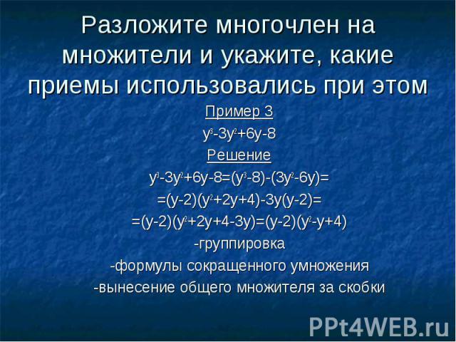 Разложите многочлен на множители и укажите, какие приемы использовались при этомПример 3y3-3y2+6y-8Решениеy3-3y2+6y-8=(y3-8)-(3y2-6y)==(y-2)(y2+2y+4)-3y(y-2)==(y-2)(y2+2y+4-3y)=(y-2)(y2-y+4)-группировка-формулы сокращенного умножения-вынесение общег…