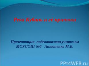 Река Кубань и её притоки Презентация подготовлена учителем МОУСОШ №6 Антоненко М