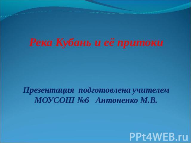 Река Кубань и её притоки Презентация подготовлена учителем МОУСОШ №6 Антоненко М.В.