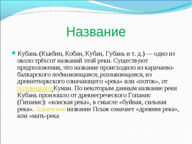 Название Кубань (Къвбин, Кобан, Кубан, Губань и т. д.) — одно из около трёхсот названий этой реки. Существуют предположения, что название происходило из карачаево-балкарского поднимающаяся, разливающаяся, из древнетюркского означающего «река» или «п…