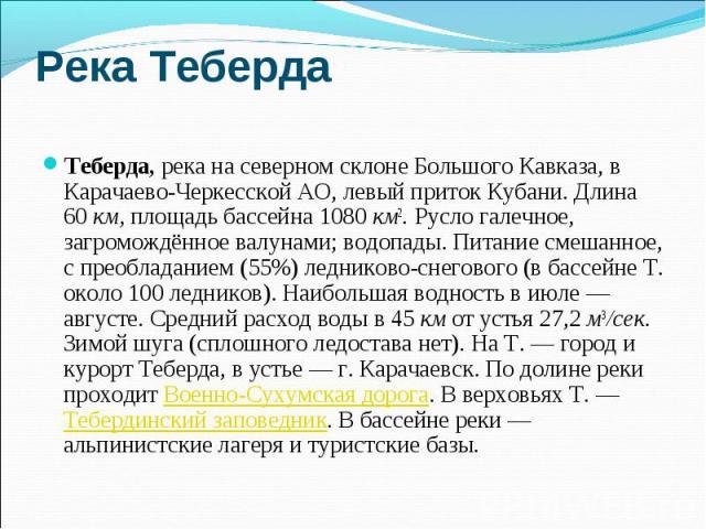 Река Теберда Теберда, река на северном склоне Большого Кавказа, в Карачаево-Черкесской АО, левый приток Кубани. Длина 60 км, площадь бассейна 1080 км2. Русло галечное, загромождённое валунами; водопады. Питание смешанное, с преобладанием (55%) ледни…