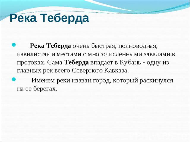 Река Теберда Река Теберда очень быстрая, полноводная, извилистая и местами с многочисленными завалами в протоках. Сама Теберда впадает в Кубань - одну из главных рек всего Северного Кавказа. Именем реки назван город, который раскинулся на ее берегах.