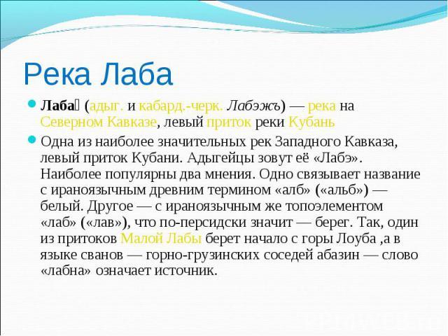 Река Лаба Лаба (адыг. и кабард.-черк. Лабэжъ) — река на Северном Кавказе, левый приток реки Кубань Одна из наиболее значительных рек Западного Кавказа, левый приток Кубани. Адыгейцы зовут её «Лабэ». Наиболее популярны два мнения. Одно связывает назв…