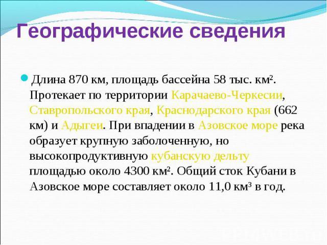 Географические сведения Длина 870 км, площадь бассейна 58 тыс. кмІ. Протекает по территории Карачаево-Черкесии, Ставропольского края, Краснодарского края (662 км) и Адыгеи. При впадении в Азовское море река образует крупную заболоченную, но высокопр…