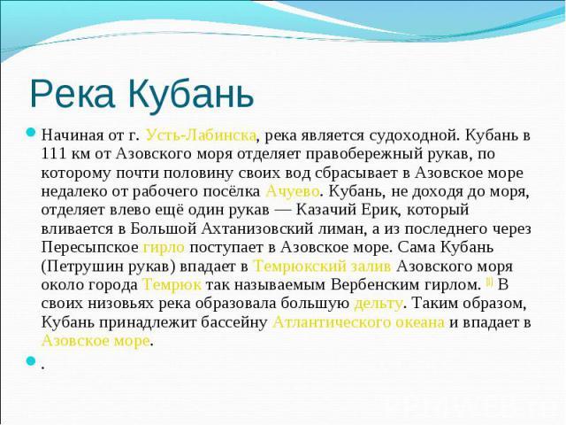 Река Кубань Начиная от г. Усть-Лабинска, река является судоходной. Кубань в 111 км от Азовского моря отделяет правобережный рукав, по которому почти половину своих вод сбрасывает в Азовское море недалеко от рабочего посёлка Ачуево. Кубань, не доходя…
