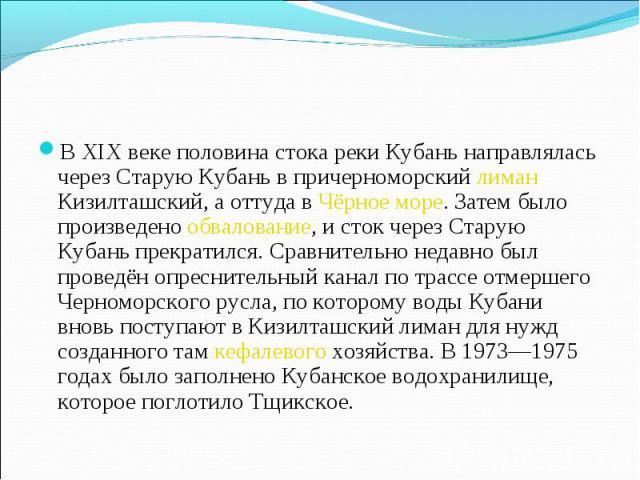 В XIX веке половина стока реки Кубань направлялась через Старую Кубань в причерноморский лиман Кизилташский, а оттуда в Чёрное море. Затем было произведено обвалование, и сток через Старую Кубань прекратился. Сравнительно недавно был проведён опресн…