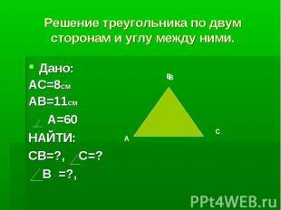 Решение треугольника по двум сторонам и углу между ними.Дано: АС=8СМАВ=11СМ А=60