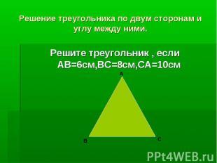 Решение треугольника по двум сторонам и углу между ними.Решите треугольник , есл